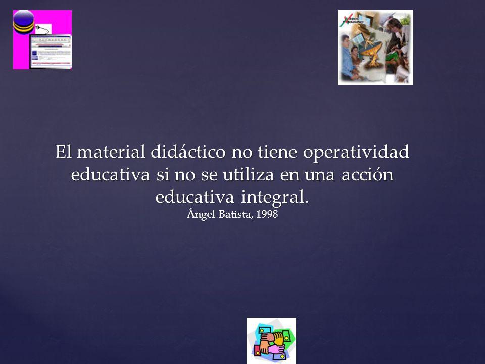 El material didáctico no tiene operatividad educativa si no se utiliza en una acción educativa integral. Ángel Batista, 1998