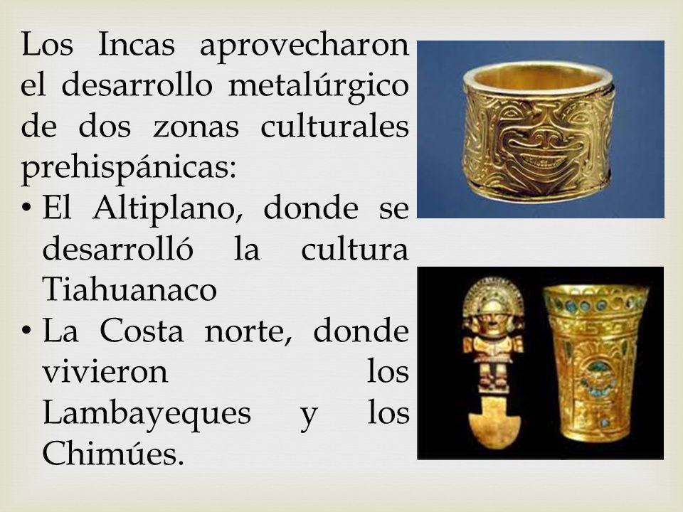 Los Incas aprovecharon el desarrollo metalúrgico de dos zonas culturales prehispánicas: El Altiplano, donde se desarrolló la cultura Tiahuanaco La Cos