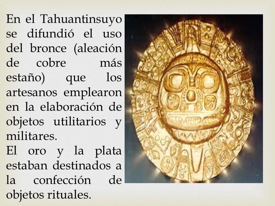 En el Tahuantinsuyo se difundió el uso del bronce (aleación de cobre más estaño) que los artesanos emplearon en la elaboración de objetos utilitarios