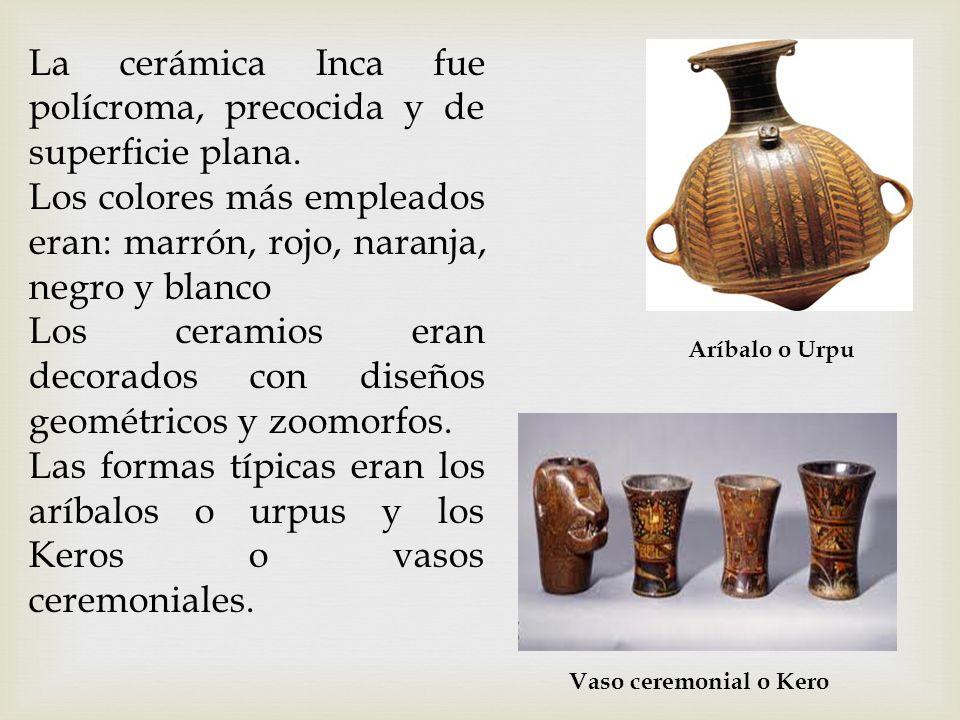 La cerámica Inca fue polícroma, precocida y de superficie plana. Los colores más empleados eran: marrón, rojo, naranja, negro y blanco Los ceramios er