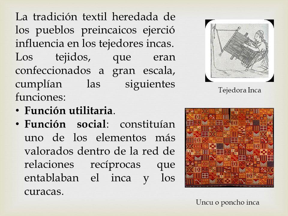 La tradición textil heredada de los pueblos preincaicos ejerció influencia en los tejedores incas. Los tejidos, que eran confeccionados a gran escala,