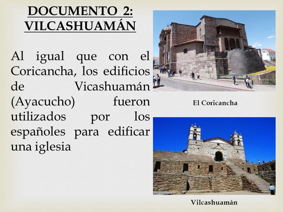 DOCUMENTO 2: VILCASHUAMÁN Al igual que con el Coricancha, los edificios de Vicashuamán (Ayacucho) fueron utilizados por los españoles para edificar un