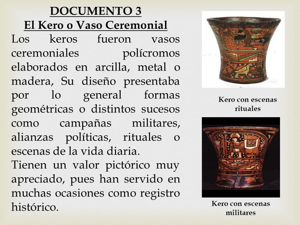 DOCUMENTO 3 El Kero o Vaso Ceremonial Los keros fueron vasos ceremoniales polícromos elaborados en arcilla, metal o madera, Su diseño presentaba por l