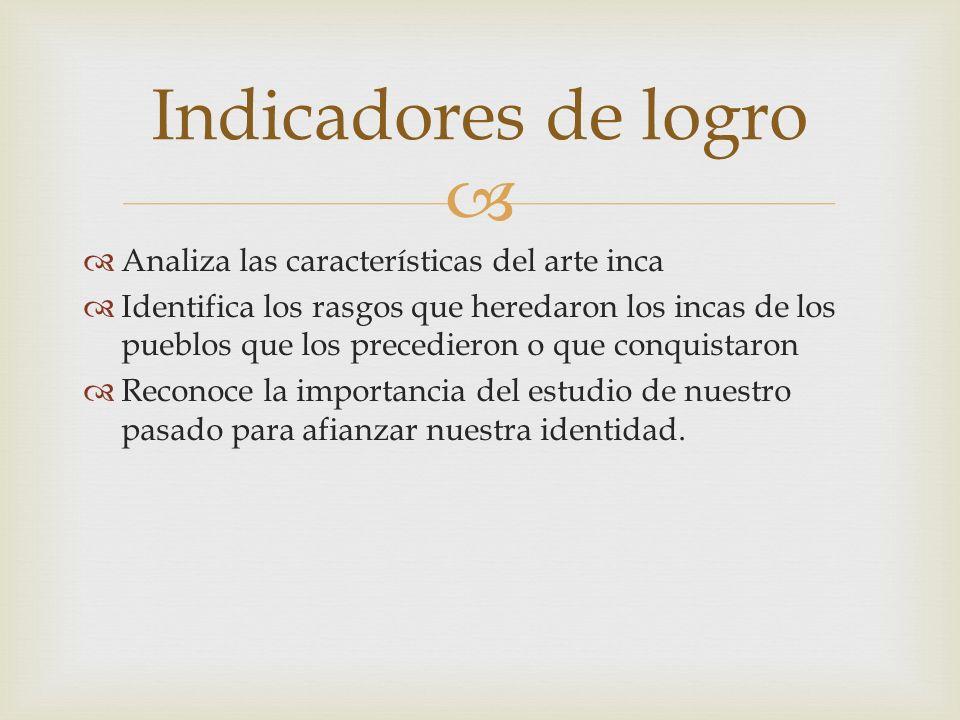 Analiza las características del arte inca Identifica los rasgos que heredaron los incas de los pueblos que los precedieron o que conquistaron Reconoce