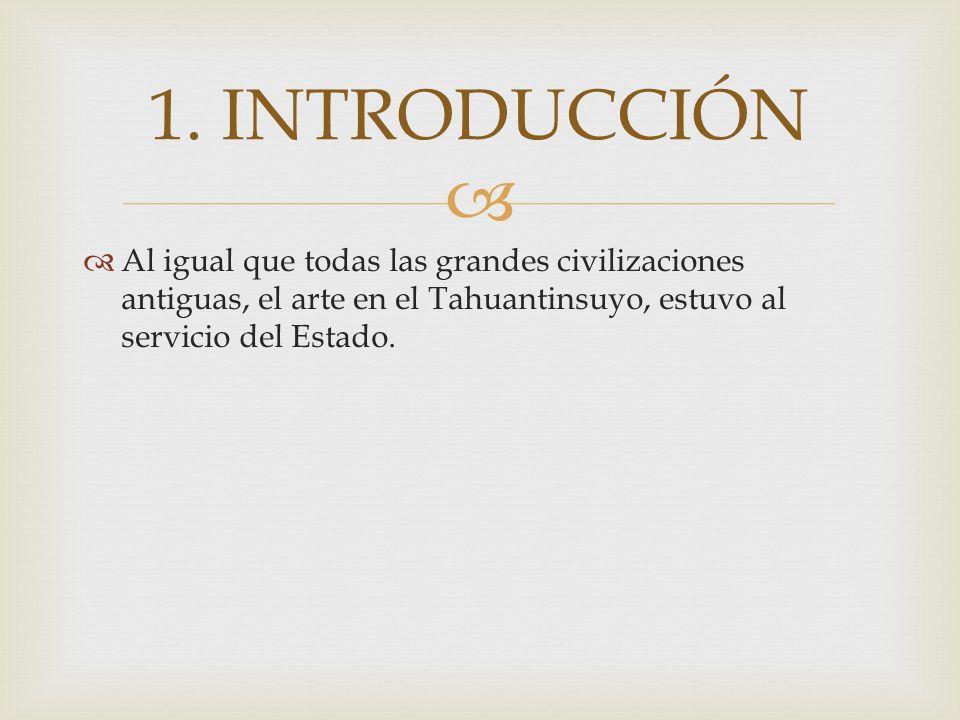 Al igual que todas las grandes civilizaciones antiguas, el arte en el Tahuantinsuyo, estuvo al servicio del Estado. 1. INTRODUCCIÓN