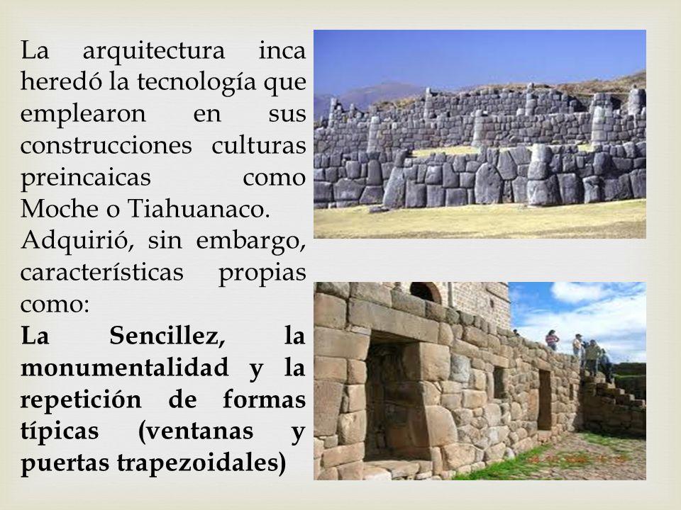 La arquitectura inca heredó la tecnología que emplearon en sus construcciones culturas preincaicas como Moche o Tiahuanaco. Adquirió, sin embargo, car