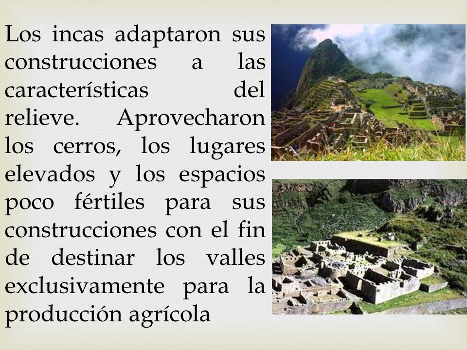 Los incas adaptaron sus construcciones a las características del relieve. Aprovecharon los cerros, los lugares elevados y los espacios poco fértiles p