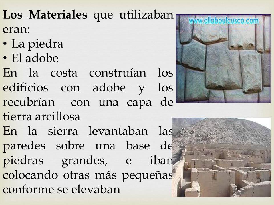 Los Materiales que utilizaban eran: La piedra El adobe En la costa construían los edificios con adobe y los recubrían con una capa de tierra arcillosa