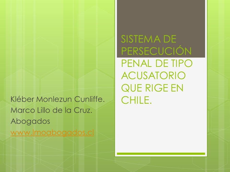 SISTEMA DE PERSECUCIÓN PENAL DE TIPO ACUSATORIO QUE RIGE EN CHILE. Kléber Monlezun Cunliffe. Marco Lillo de la Cruz. Abogados www.lmoabogados.cl
