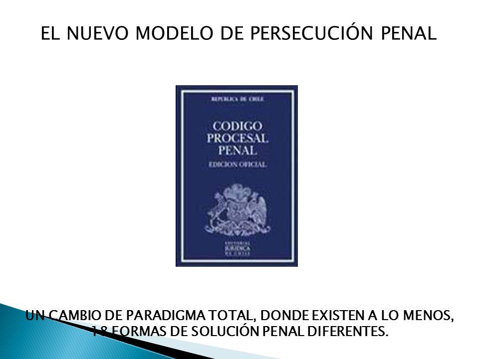 EL NUEVO MODELO DE PERSECUCIÓN PENAL UN CAMBIO DE PARADIGMA TOTAL, DONDE EXISTEN A LO MENOS, 18 FORMAS DE SOLUCIÓN PENAL DIFERENTES.