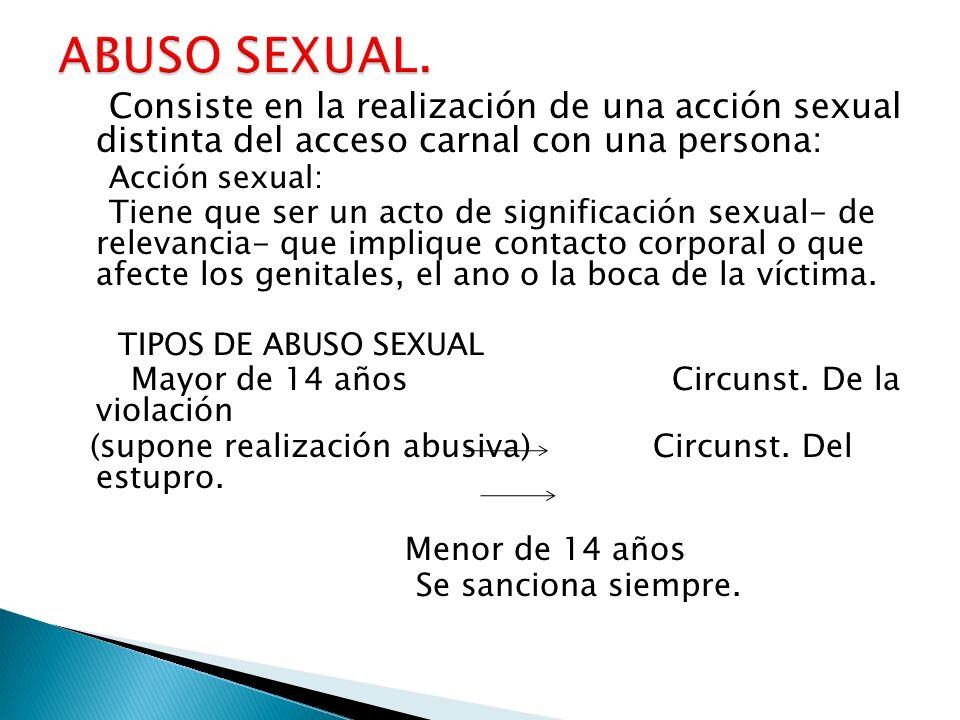 Consiste en la realización de una acción sexual distinta del acceso carnal con una persona: Acción sexual: Tiene que ser un acto de significación sexual- de relevancia- que implique contacto corporal o que afecte los genitales, el ano o la boca de la víctima.