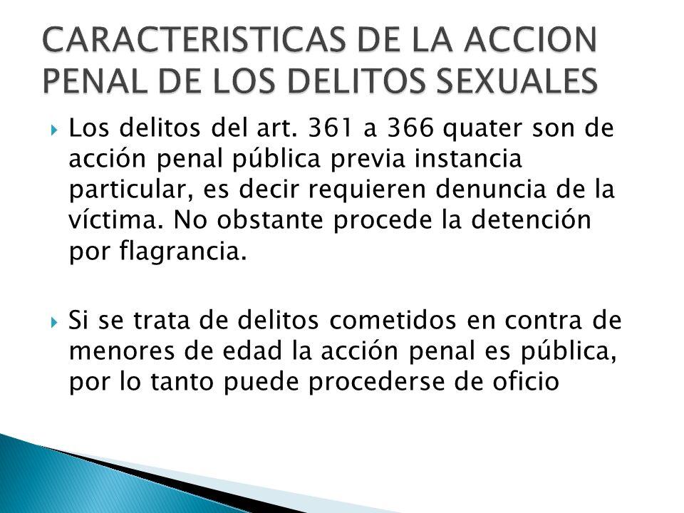 Los delitos del art. 361 a 366 quater son de acción penal pública previa instancia particular, es decir requieren denuncia de la víctima. No obstante