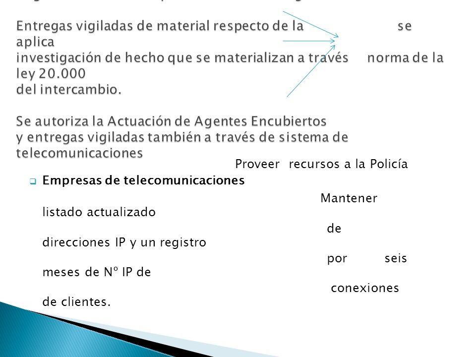 Proveer recursos a la Policía Empresas de telecomunicaciones Mantener listado actualizado de direcciones IP y un registro por seis meses de Nº IP de conexiones de clientes.