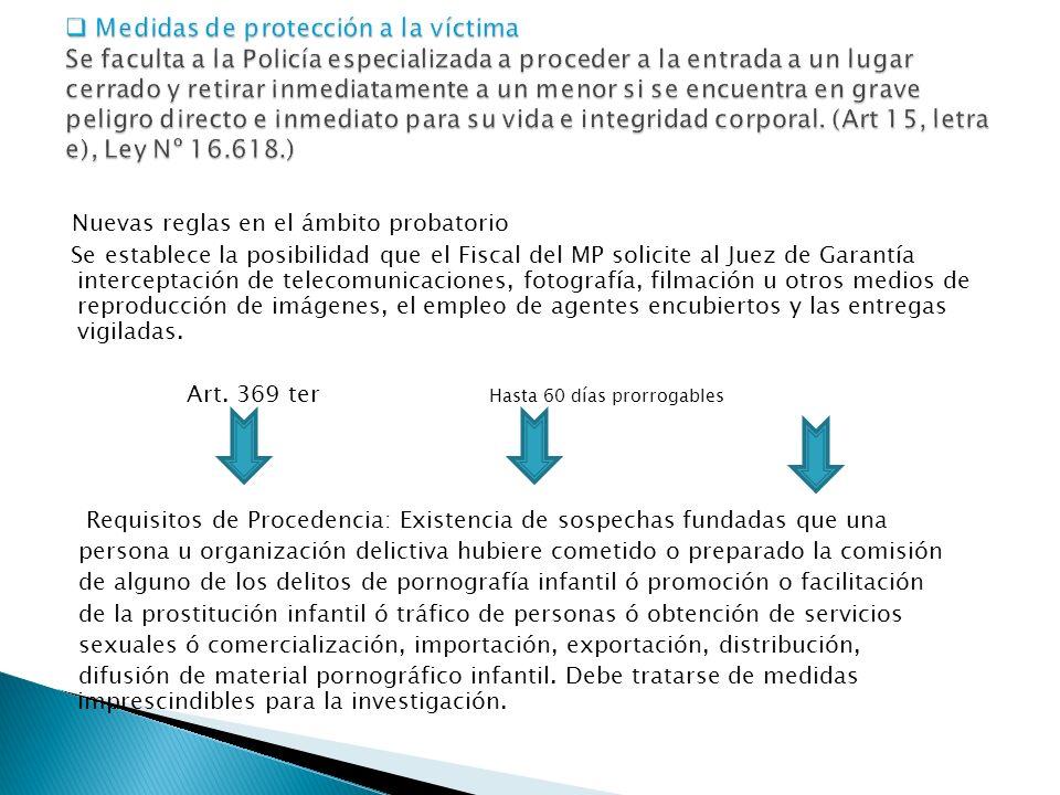 Nuevas reglas en el ámbito probatorio Se establece la posibilidad que el Fiscal del MP solicite al Juez de Garantía interceptación de telecomunicaciones, fotografía, filmación u otros medios de reproducción de imágenes, el empleo de agentes encubiertos y las entregas vigiladas.