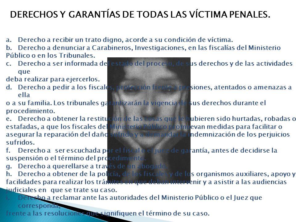 DERECHOS Y GARANTÍAS DE TODAS LAS VÍCTIMA PENALES. a.Derecho a recibir un trato digno, acorde a su condición de víctima. b.Derecho a denunciar a Carab