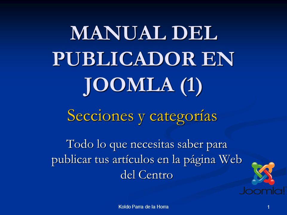 Koldo Parra de la Horra 1 MANUAL DEL PUBLICADOR EN JOOMLA (1) Todo lo que necesitas saber para publicar tus artículos en la página Web del Centro Secciones y categorías