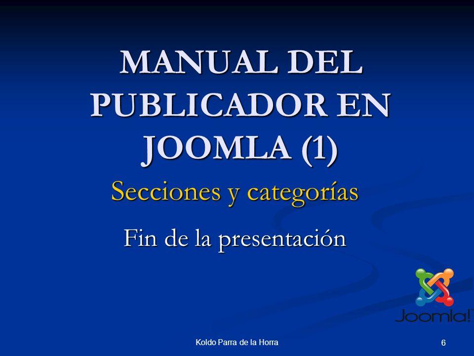 Koldo Parra de la Horra 6 MANUAL DEL PUBLICADOR EN JOOMLA (1) Fin de la presentación Secciones y categorías