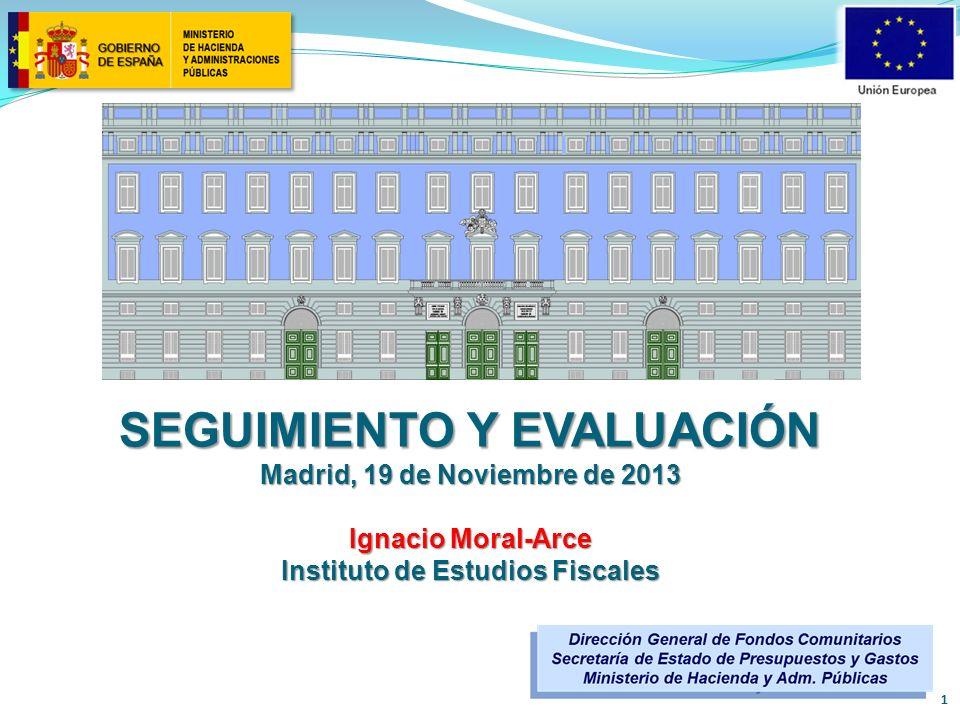 SEGUIMIENTO Y EVALUACIÓN Madrid, 19 de Noviembre de 2013 Ignacio Moral-Arce Instituto de Estudios Fiscales 1