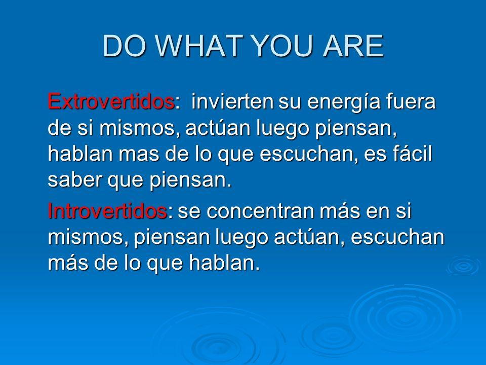 DO WHAT YOU ARE Extrovertidos: invierten su energía fuera de si mismos, actúan luego piensan, hablan mas de lo que escuchan, es fácil saber que piensa