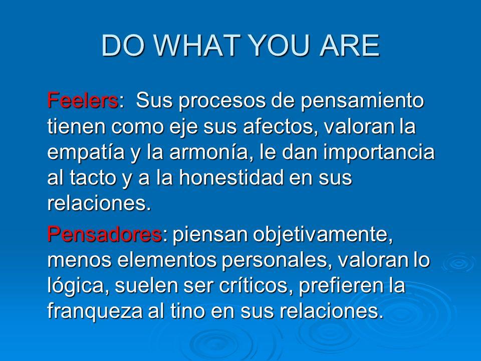 DO WHAT YOU ARE Feelers: Sus procesos de pensamiento tienen como eje sus afectos, valoran la empatía y la armonía, le dan importancia al tacto y a la