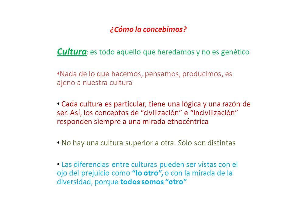 ¿Cómo la concebimos? Cultura : es todo aquello que heredamos y no es genético Nada de lo que hacemos, pensamos, producimos, es ajeno a nuestra cultura