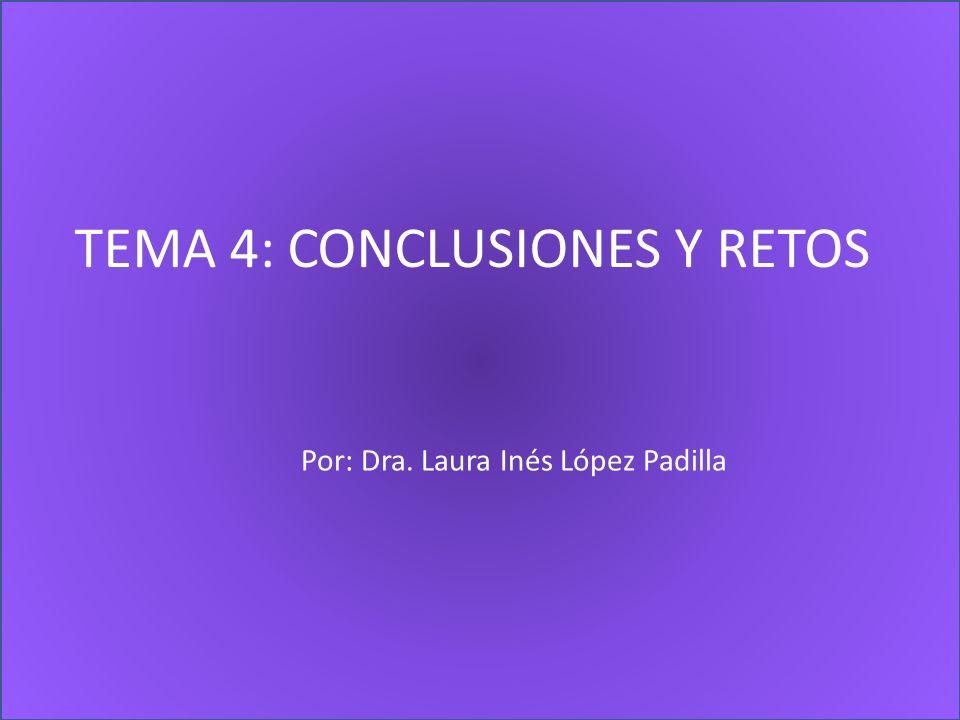 TEMA 4: CONCLUSIONES Y RETOS Por: Dra. Laura Inés López Padilla