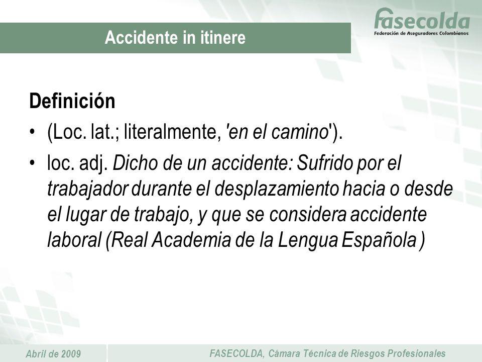 Abril de 2009 FASECOLDA, Cámara Técnica de Riesgos Profesionales Definición (Loc. lat.; literalmente, 'en el camino '). loc. adj. Dicho de un accident