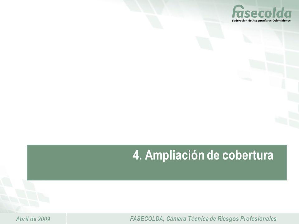 Abril de 2009 FASECOLDA, Cámara Técnica de Riesgos Profesionales 4. Ampliación de cobertura