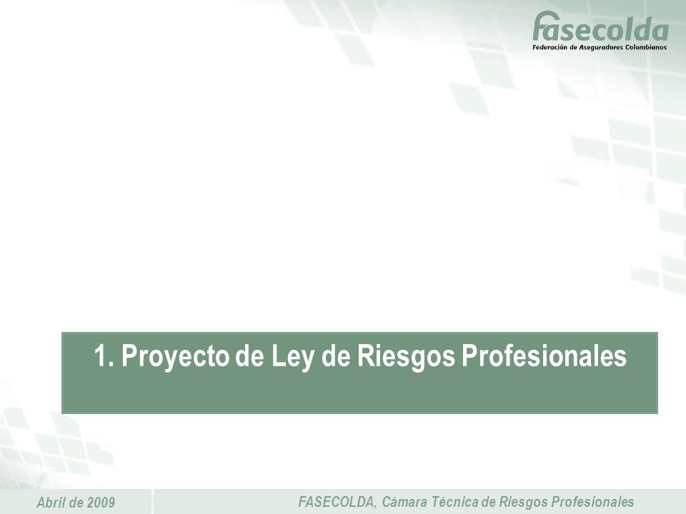 Abril de 2009 FASECOLDA, Cámara Técnica de Riesgos Profesionales 1. Proyecto de Ley de Riesgos Profesionales