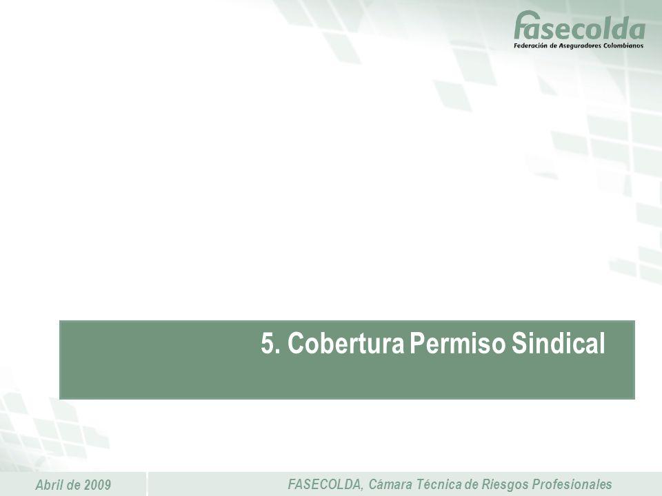 Abril de 2009 FASECOLDA, Cámara Técnica de Riesgos Profesionales 5. Cobertura Permiso Sindical
