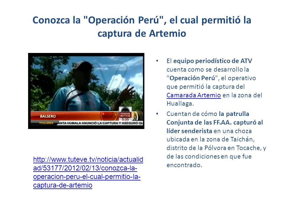 Conozca la Operación Perú , el cual permitió la captura de Artemio El equipo periodístico de ATV cuenta como se desarrollo la Operación Perú , el operativo que permitió la captura del Camarada Artemio en la zona del Huallaga.