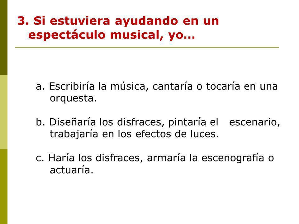 3. Si estuviera ayudando en un espectáculo musical, yo… a. Escribiría la música, cantaría o tocaría en una orquesta. b. Diseñaría los disfraces, pinta