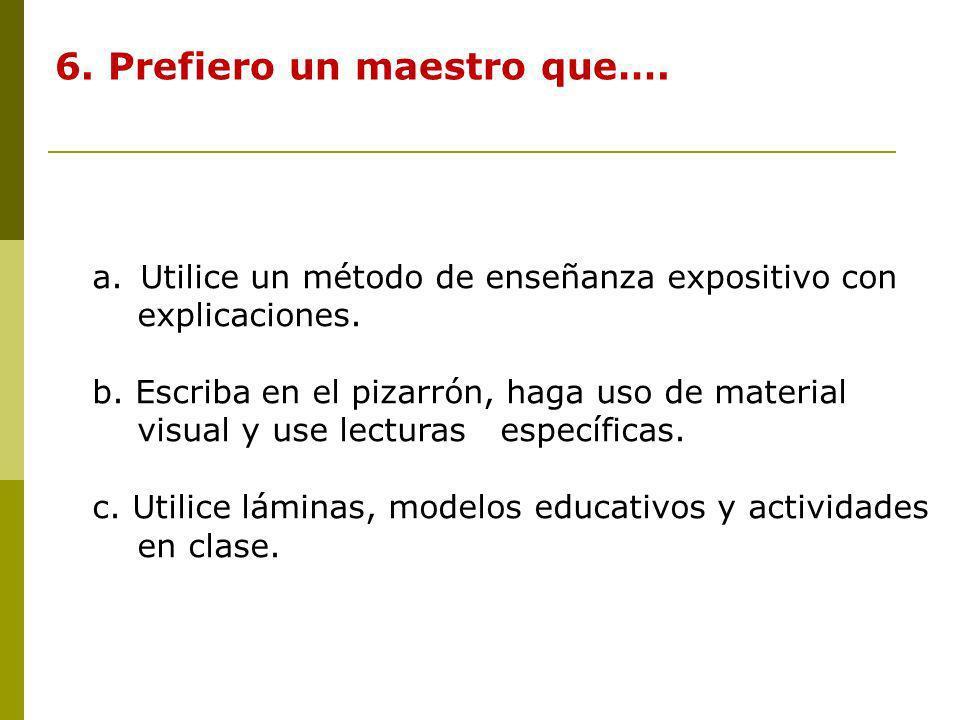 6. Prefiero un maestro que…. a.Utilice un método de enseñanza expositivo con explicaciones. b. Escriba en el pizarrón, haga uso de material visual y u