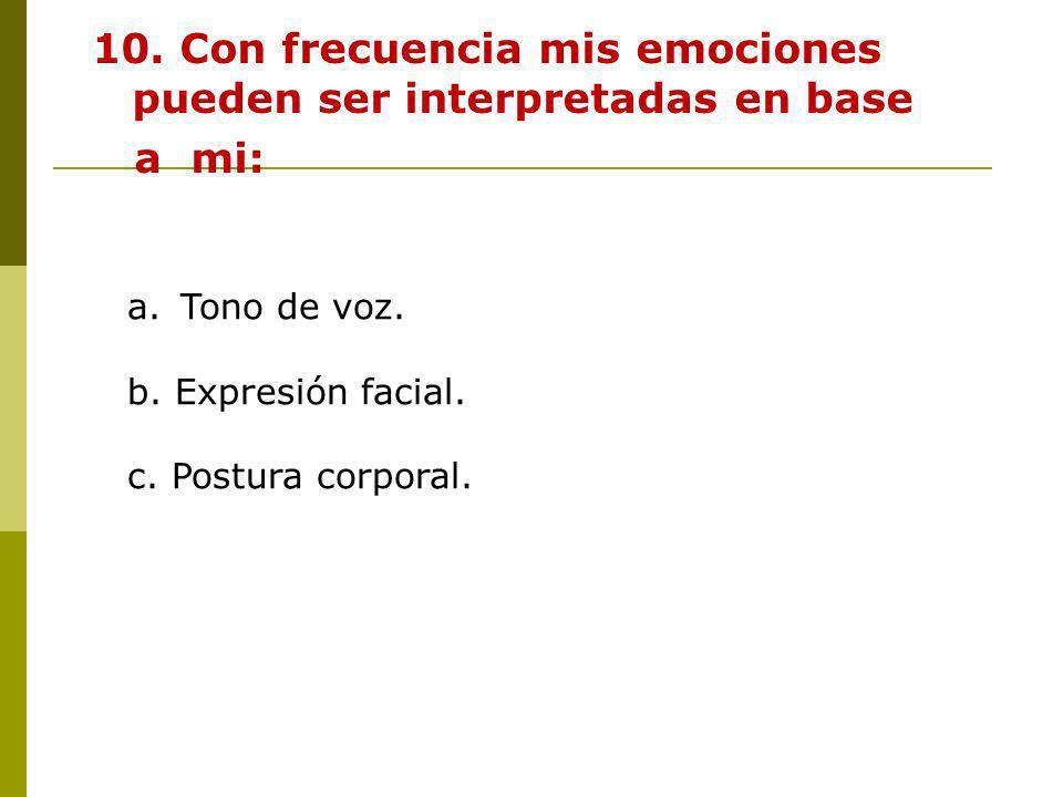 10. Con frecuencia mis emociones pueden ser interpretadas en base a mi: a.Tono de voz. b. Expresión facial. c. Postura corporal.