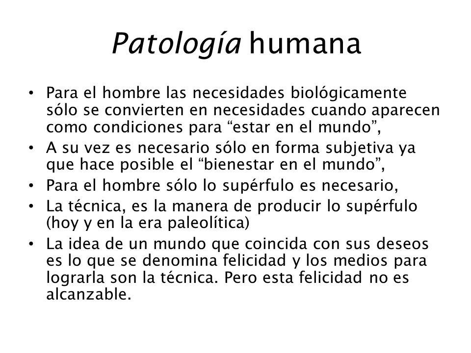 Patología humana Para el hombre las necesidades biológicamente sólo se convierten en necesidades cuando aparecen como condiciones para estar en el mun