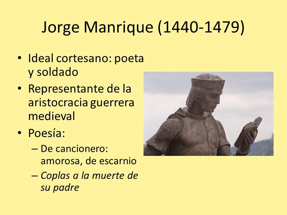 Jorge Manrique (1440-1479) Ideal cortesano: poeta y soldado Representante de la aristocracia guerrera medieval Poesía: – De cancionero: amorosa, de es