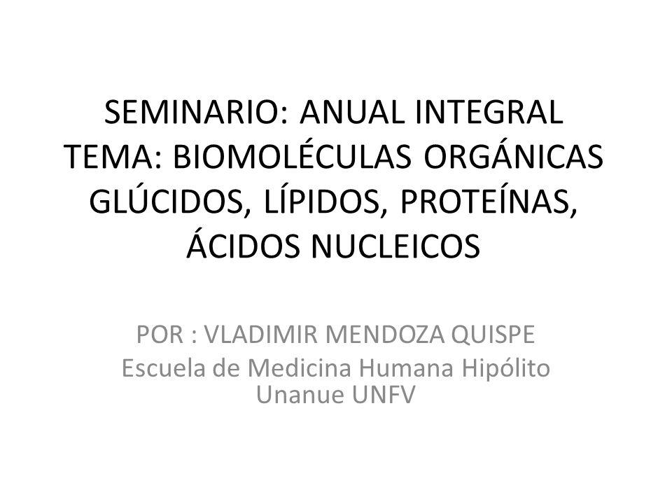 SEMINARIO: ANUAL INTEGRAL TEMA: BIOMOLÉCULAS ORGÁNICAS GLÚCIDOS, LÍPIDOS, PROTEÍNAS, ÁCIDOS NUCLEICOS POR : VLADIMIR MENDOZA QUISPE Escuela de Medicin