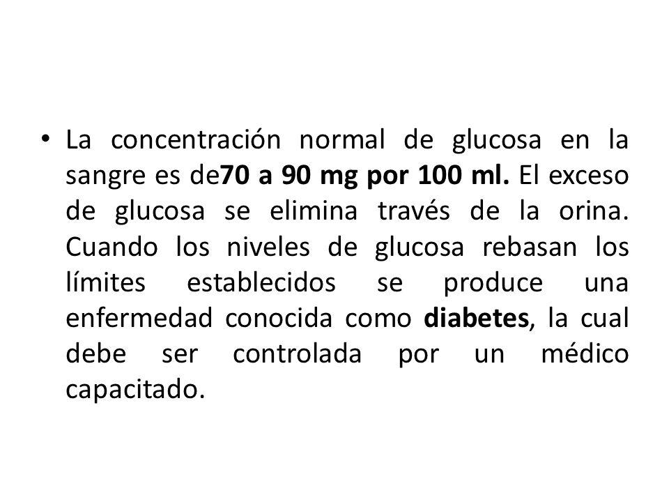 La concentración normal de glucosa en la sangre es de70 a 90 mg por 100 ml. El exceso de glucosa se elimina través de la orina. Cuando los niveles de