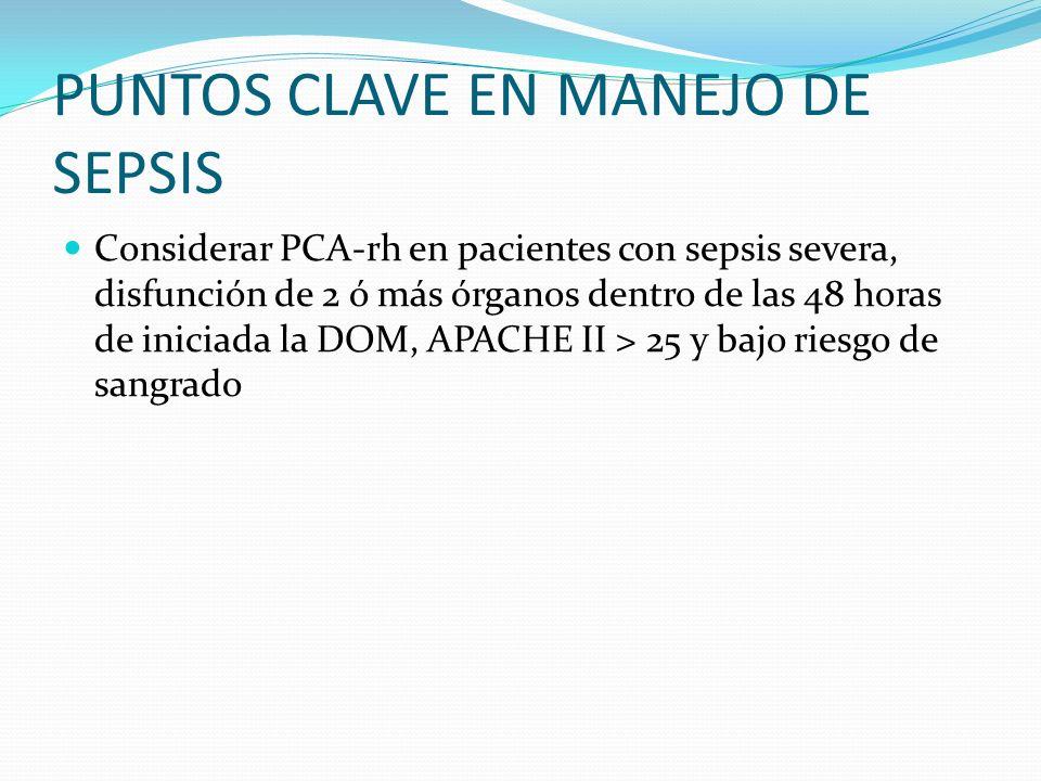 PUNTOS CLAVE EN MANEJO DE SEPSIS Considerar PCA-rh en pacientes con sepsis severa, disfunción de 2 ó más órganos dentro de las 48 horas de iniciada la
