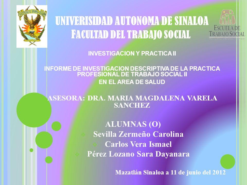 UNIVERISIDAD AUTONOMA DE SINALOA F ACULTAD DEL TRABAJO SOCIAL INVESTIGACION Y PRACTICA II INFORME DE INVESTIGACION DESCRIPTIVA DE LA PRACTICA PROFESIO