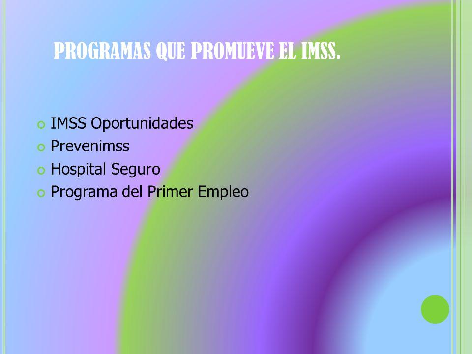 PROGRAMAS QUE PROMUEVE EL IMSS. IMSS Oportunidades Prevenimss Hospital Seguro Programa del Primer Empleo