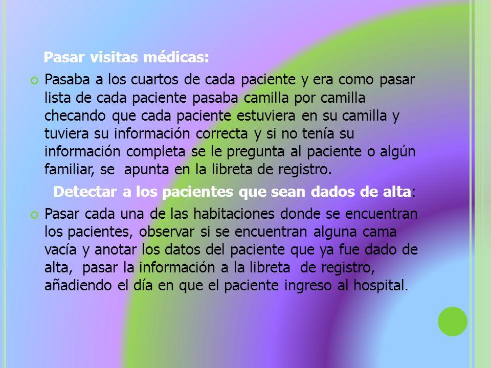 Pasar visitas médicas: Pasaba a los cuartos de cada paciente y era como pasar lista de cada paciente pasaba camilla por camilla checando que cada paci