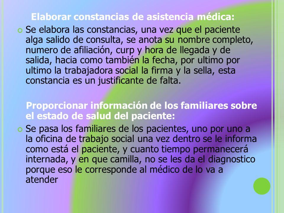 Elaborar constancias de asistencia médica: Se elabora las constancias, una vez que el paciente alga salido de consulta, se anota su nombre completo, n