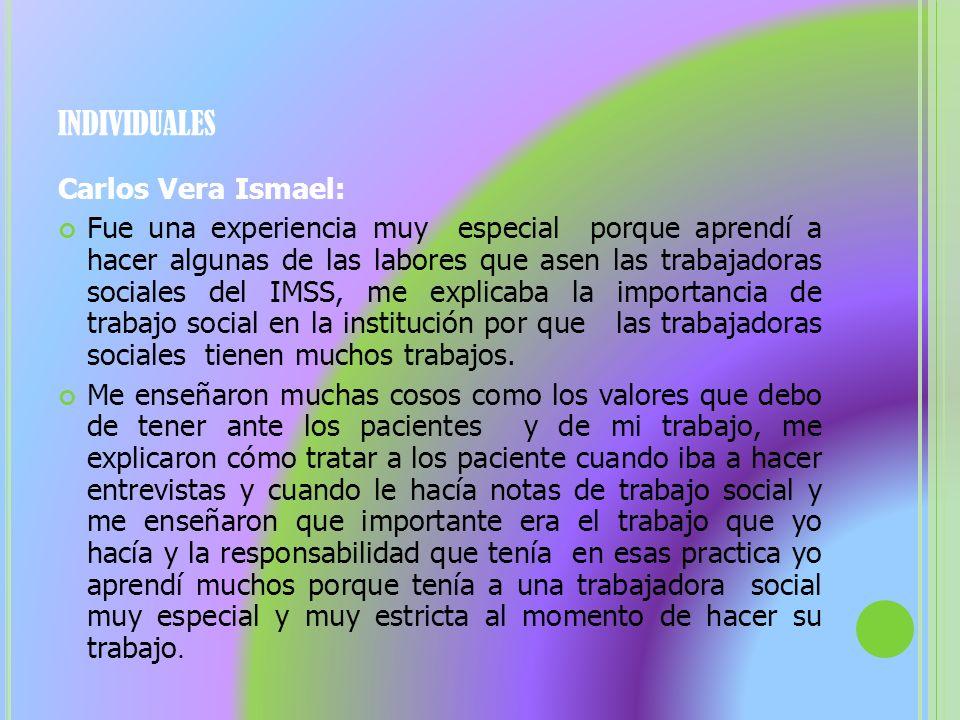 INDIVIDUALES Carlos Vera Ismael: Fue una experiencia muy especial porque aprendí a hacer algunas de las labores que asen las trabajadoras sociales del