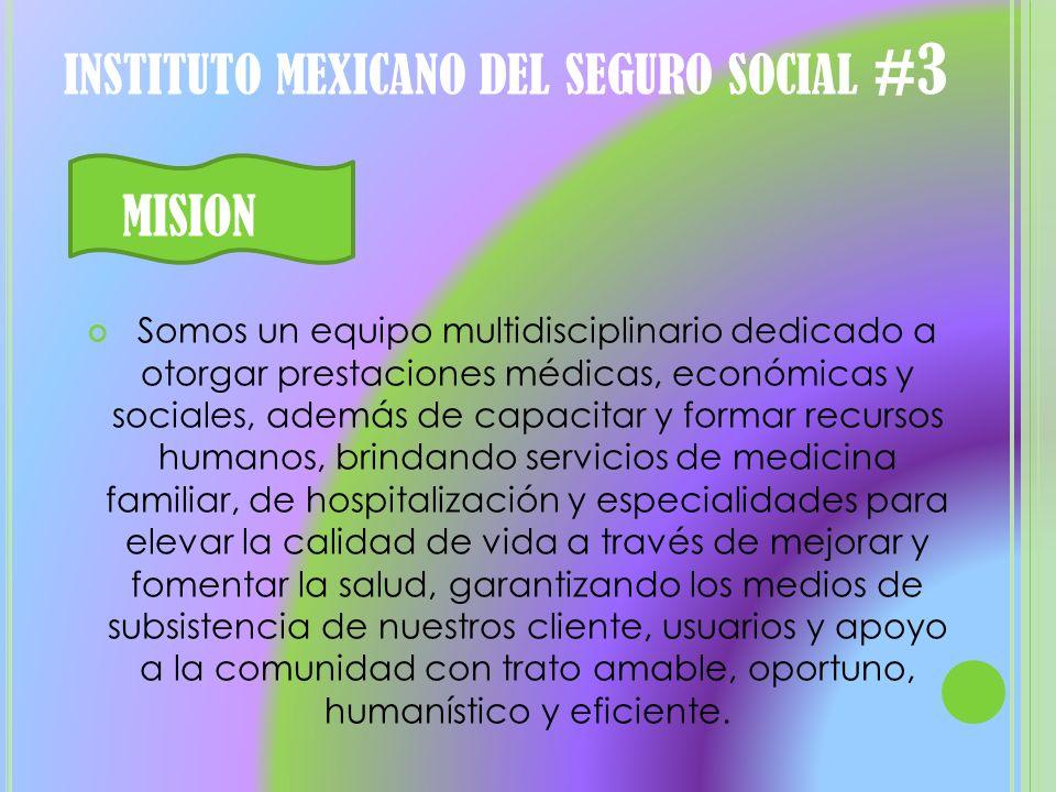 INSTITUTO MEXICANO DEL SEGURO SOCIAL #3 MISION Somos un equipo multidisciplinario dedicado a otorgar prestaciones médicas, económicas y sociales, adem