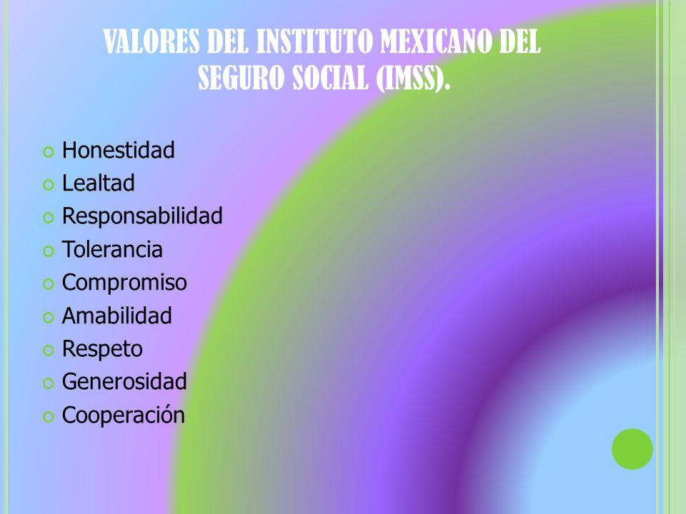 VALORES DEL INSTITUTO MEXICANO DEL SEGURO SOCIAL (IMSS). Honestidad Lealtad Responsabilidad Tolerancia Compromiso Amabilidad Respeto Generosidad Coope