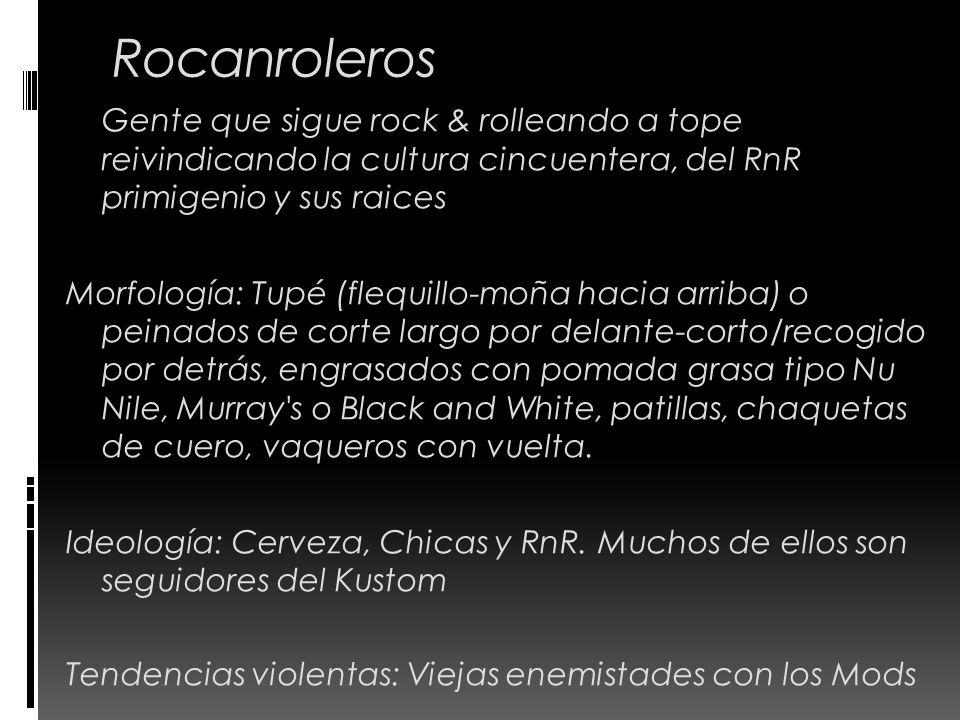 Rocanroleros Gente que sigue rock & rolleando a tope reivindicando la cultura cincuentera, del RnR primigenio y sus raices Morfología: Tupé (flequillo