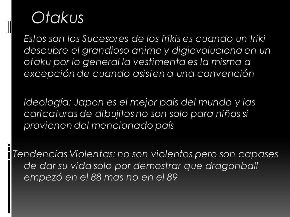 Otakus Estos son los Sucesores de los frikis es cuando un friki descubre el grandioso anime y digievoluciona en un otaku por lo general la vestimenta