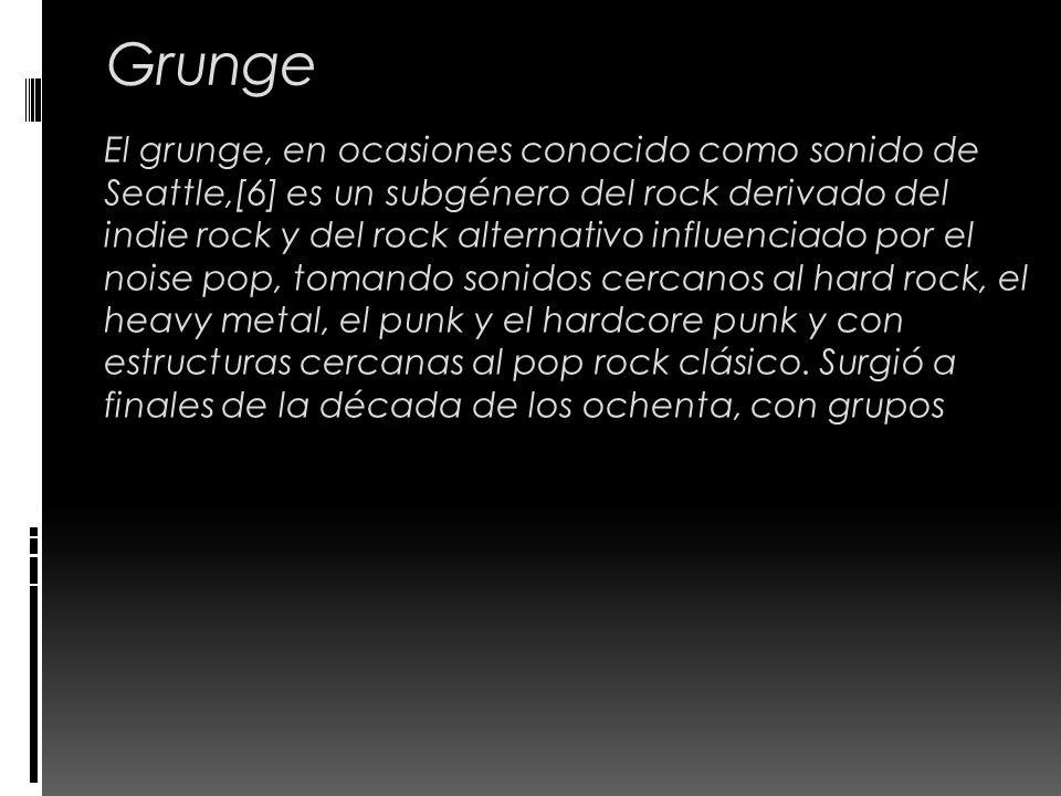 Grunge El grunge, en ocasiones conocido como sonido de Seattle,[6] es un subgénero del rock derivado del indie rock y del rock alternativo influenciad