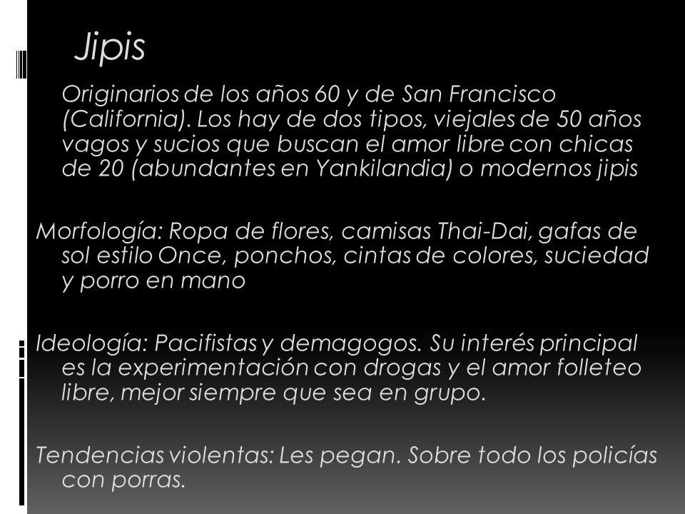 Jipis Originarios de los años 60 y de San Francisco (California). Los hay de dos tipos, viejales de 50 años vagos y sucios que buscan el amor libre co